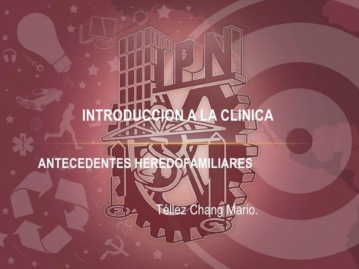 INTRODUCCION A LA CLINICAANTECEDENTES HEREDOFAMILIARES               Téllez Chang Mario.