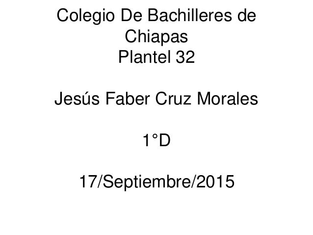 Colegio De Bachilleres de Chiapas Plantel 32 Jesús Faber Cruz Morales 1°D 17/Septiembre/2015