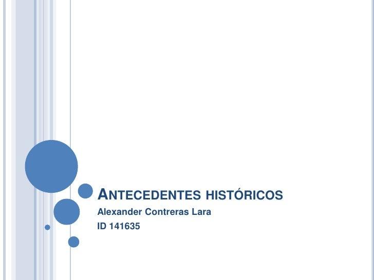 Antecedentes históricos<br />Alexander Contreras Lara<br />ID 141635<br />