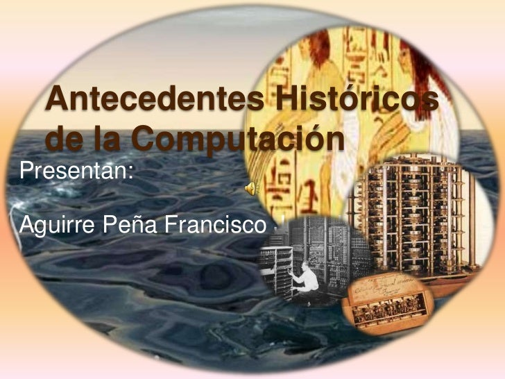 Antecedentes Históricos  de la ComputaciónPresentan:Aguirre Peña Francisco Jesu Jesús