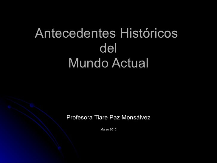 Antecedentes Históricos  del Mundo Actual Profesora Tiare Paz Monsálvez Marzo 2010