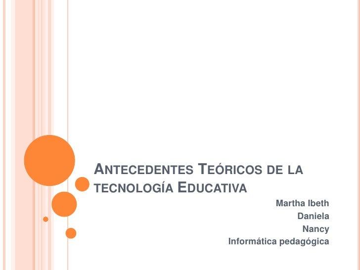 Antecedentes Teóricos de la tecnología Educativa<br />Martha Ibeth<br />Daniela<br />Nancy<br />Informática pedagógica<br />