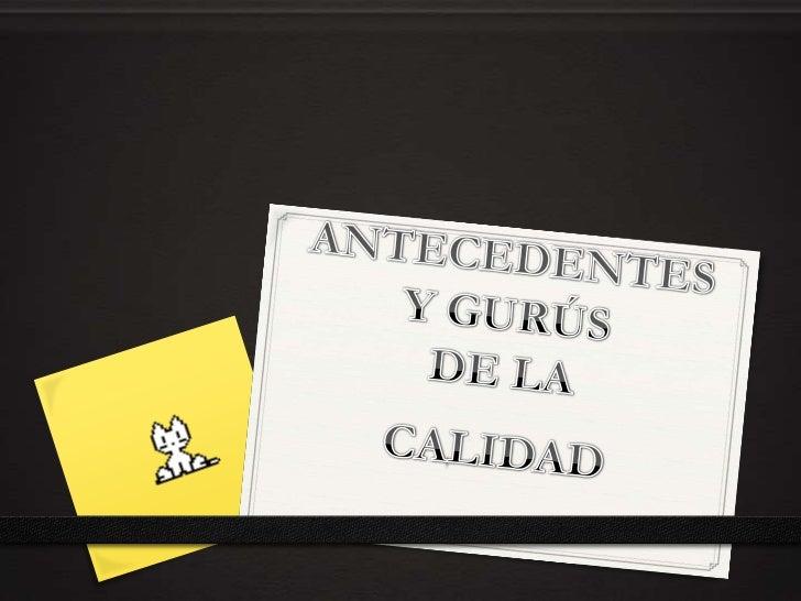 ANTECEDENTES Y GURÚSDE LA<br />CALIDAD<br />