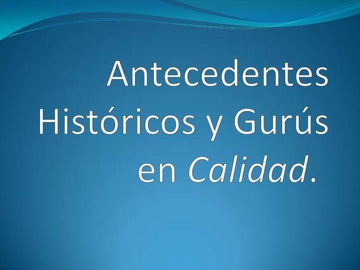 Antecedentes Históricos y Gurús en Calidad.<br />