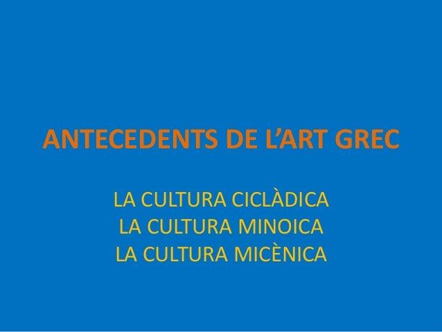 ANTECEDENTS DE L'ART GREC  LA CULTURA CICLÀDICA  LA CULTURA MINOICA  LA CULTURA MICÈNICA