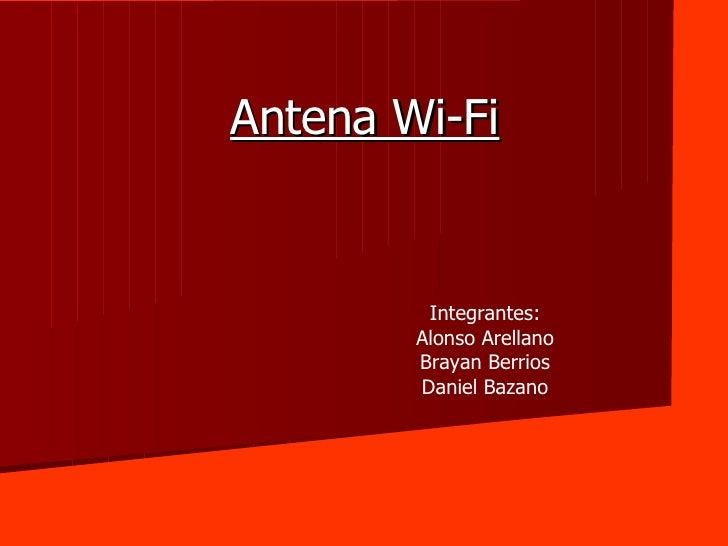 Antena Wi-Fi Integrantes: Alonso Arellano Brayan Berrios Daniel Bazano