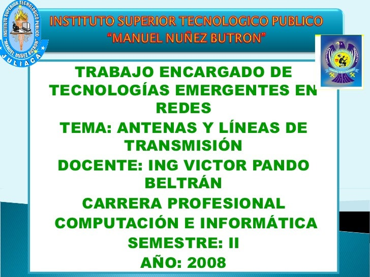 TRABAJO ENCARGADO DE TECNOLOGÍAS EMERGENTES EN REDES TEMA: ANTENAS Y LÍNEAS DE TRANSMISIÓN DOCENTE: ING VICTOR PANDO BELTR...