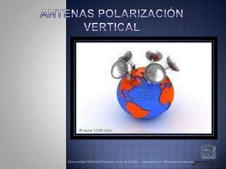 Antenas polarización vertical <br />Polarización vertical <br />Universidad Distrital Francisco José de Caldas – Ingenierí...