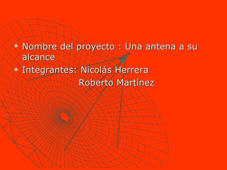 <ul><li>Nombre del proyecto : Una antena a su alcance  </li></ul><ul><li>Integrantes: Nicolás Herrera  </li></ul><ul><li>R...