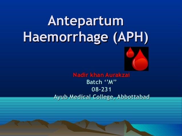 AntepartumAntepartum Haemorrhage (APH)Haemorrhage (APH) Nadir khan AurakzaiNadir khan Aurakzai Batch ''M''Batch ''M'' 08-2...