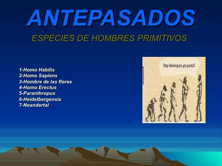 ANTEPASADOS ESPECIES DE HOMBRES PRIMITIVOS 1-Homo Hábilis 2-Homo Sapiens 3-Hombre de las flores 4-Homo Erectus 5-Paranthro...
