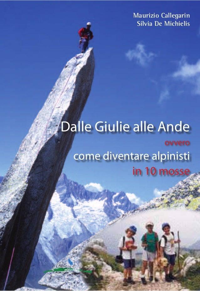 Dalle Giulie alle Ande Maurizio Callegarin Silvia De Michielis ovvero come diventare alpinisti in 10 mosse Maurizio Calleg...