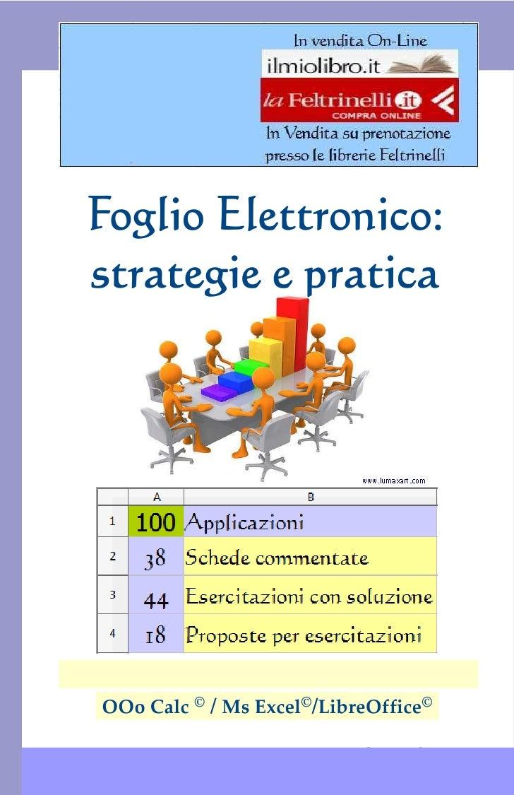 Foglio Elettronico: strategie e pratica  Foglio Elettronico:  strategie e pratica   OOo Calc © / Ms Excel©/LibreOffice©   ...