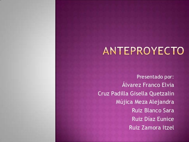 Anteproyecto<br />Presentado por:<br />Álvarez Franco Elvia<br />Cruz Padilla Gisella Quetzalin<br />Mújica Meza Alejandra...