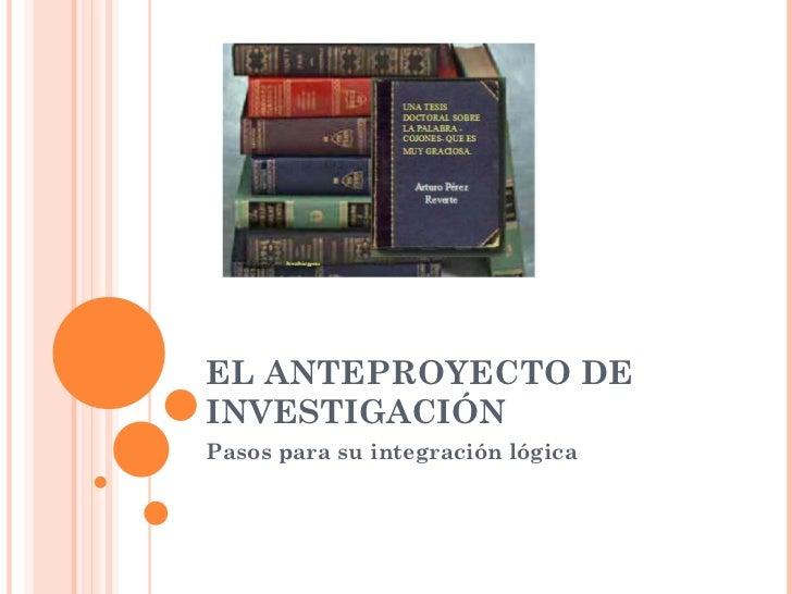 EL ANTEPROYECTO DE INVESTIGACIÓN Pasos para su integración lógica