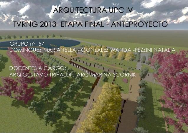 ARQUITECTURA UPC IV TVRNG 2013 ETAPA FINAL - ANTEPROYECTO GRUPO nº 57 DOMINGUEZ MARIANELLA - GONZALEZ WANDA -PEZZINI NATAL...