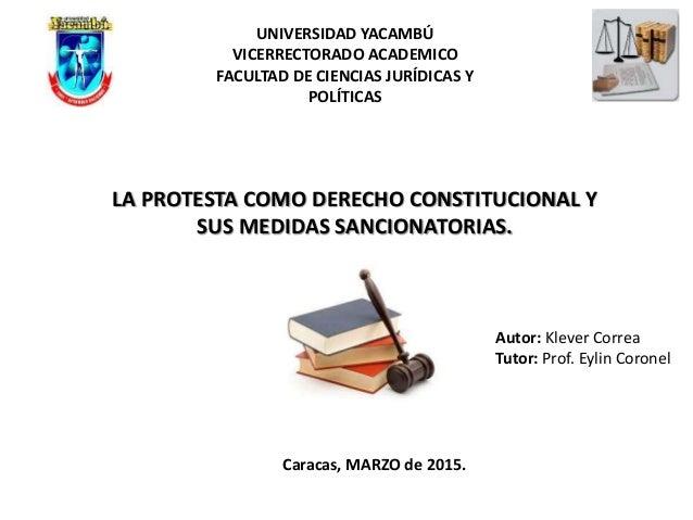 LA PROTESTA COMO DERECHO CONSTITUCIONAL Y SUS MEDIDAS SANCIONATORIAS. Autor: Klever Correa Tutor: Prof. Eylin Coronel UNIV...