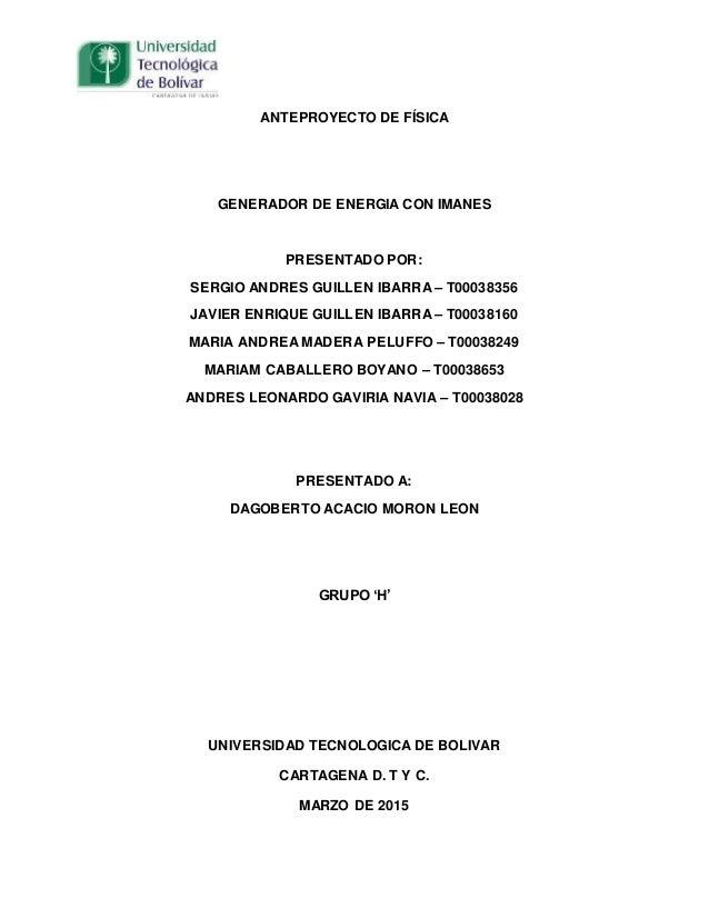ANTEPROYECTO DE FÍSICA GENERADOR DE ENERGIA CON IMANES PRESENTADO POR: SERGIO ANDRES GUILLEN IBARRA – T00038356 JAVIER ENR...