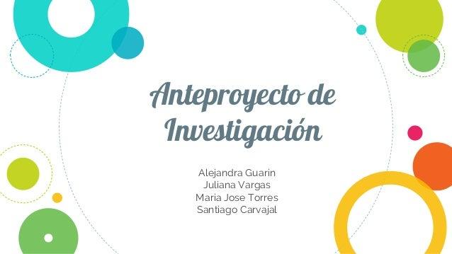 Anteproyecto de Investigación Alejandra Guarin Juliana Vargas Maria Jose Torres Santiago Carvajal