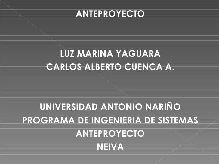 <ul><li>ANTEPROYECTO </li></ul><ul><li>LUZ MARINA YAGUARA </li></ul><ul><li>CARLOS ALBERTO CUENCA A. </li></ul><ul><li>UNI...