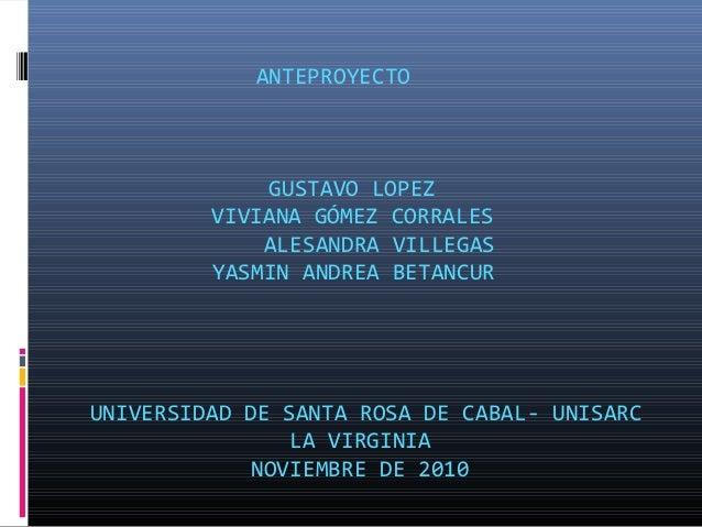 ANTEPROYECTO GUSTAVO LOPEZ VIVIANA GÓMEZ CORRALES ALESANDRA VILLEGAS YASMIN ANDREA BETANCUR UNIVERSIDAD DE SANTA ROSA DE C...