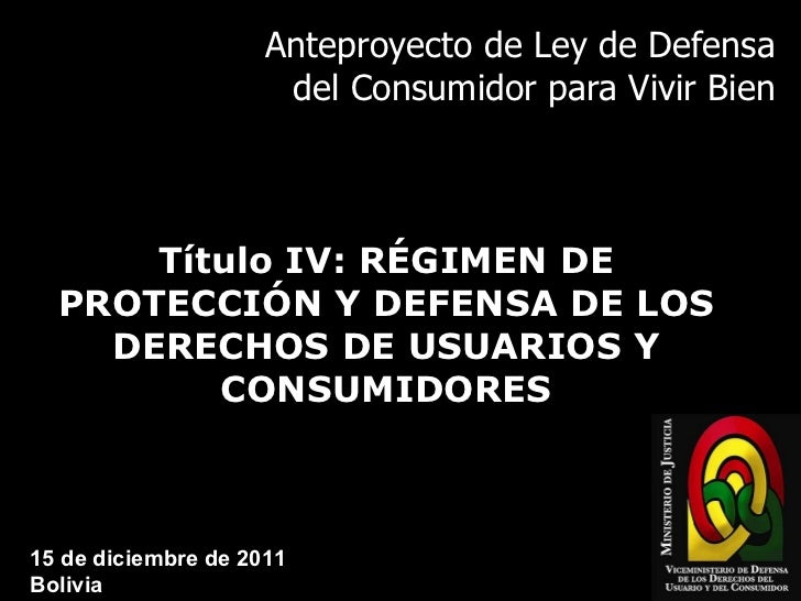 Anteproyecto de Ley de Defensa del Consumidor para Vivir Bien Título IV: RÉGIMEN DE PROTECCIÓN Y DEFENSA DE LOS DERECHOS D...