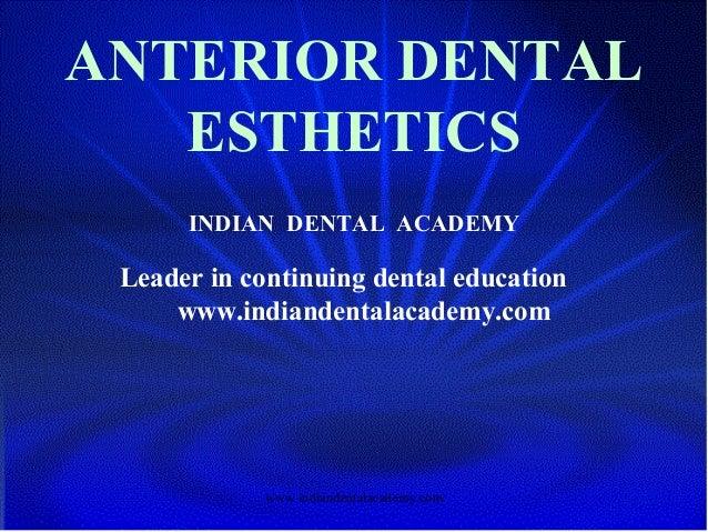 ANTERIOR DENTAL ESTHETICS INDIAN DENTAL ACADEMY Leader in continuing dental education www.indiandentalacademy.com www.indi...