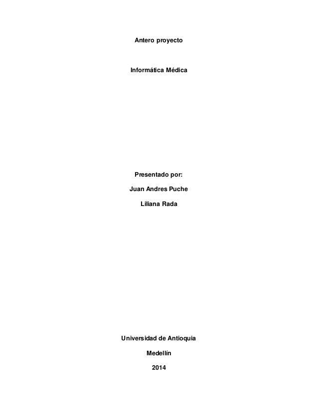 Antero proyecto  Informática Médica  Presentado por:  Juan Andres Puche  Liliana Rada  Universidad de Antioquia  Medellín ...