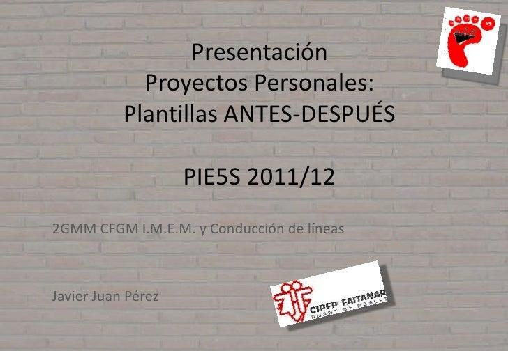Presentación             Proyectos Personales:           Plantillas ANTES-DESPUÉS                    PIE5S 2011/122GMM CFG...