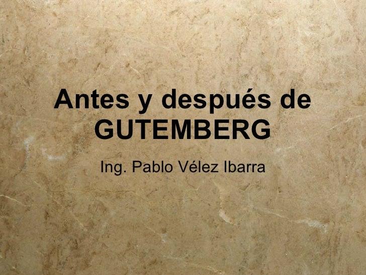 Antes y después de   GUTEMBERG    Ing. Pablo Vélez Ibarra
