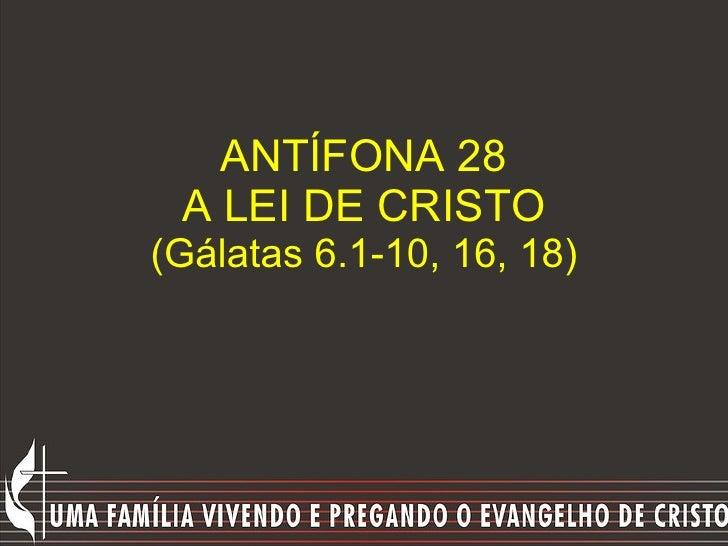 ANTÍFONA 28 A LEI DE CRISTO (Gálatas 6.1-10, 16, 18)
