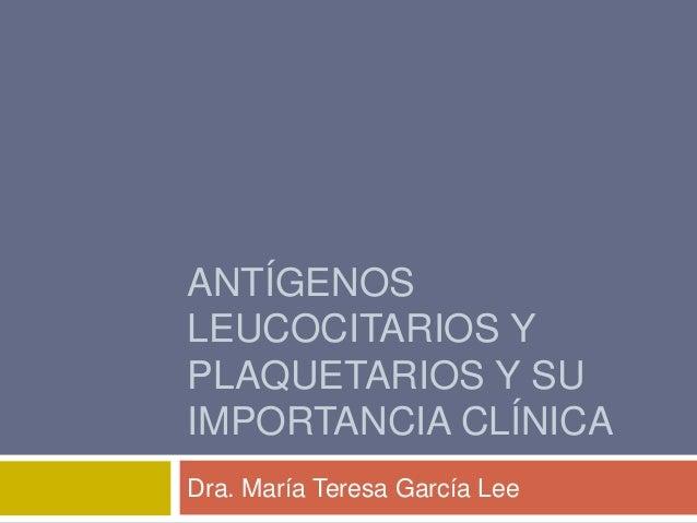 ANTÍGENOS LEUCOCITARIOS Y PLAQUETARIOS Y SU IMPORTANCIA CLÍNICA Dra. María Teresa García Lee