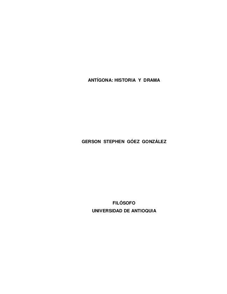 ANTÍGONA: HISTORIA Y DRAMAGERSON STEPHEN GÓEZ GONZÁLEZ          FILÓSOFO   UNIVERSIDAD DE ANTIOQUIA              1