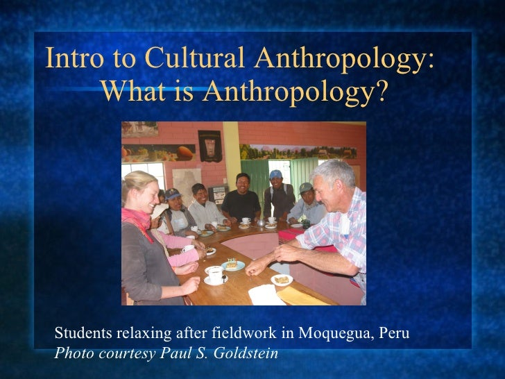 Intro to Cultural Anthropology:  What is Anthropology? Students relaxing after fieldwork in Moquegua, Peru Photo courtesy ...