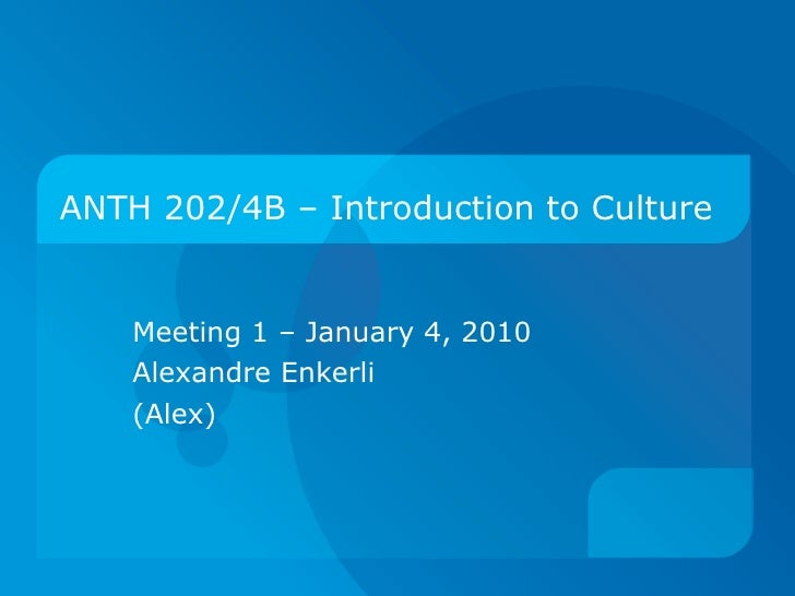 ANTH 202/4B – Introduction to Culture Meeting 1 – January 4, 2010 Alexandre Enkerli (Alex)