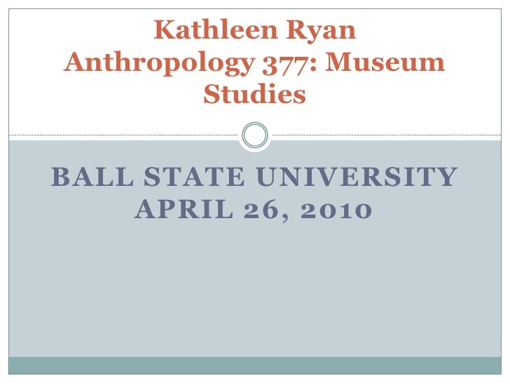 Kathleen RyanAnthropology 377: Museum Studies<br />Ball State UniversityApril 26, 2010<br />