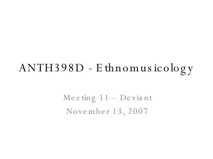ANTH398D - E th nomus ic olog y         Me e ting 11 – De via nt        Nove m b e r 13, 2007