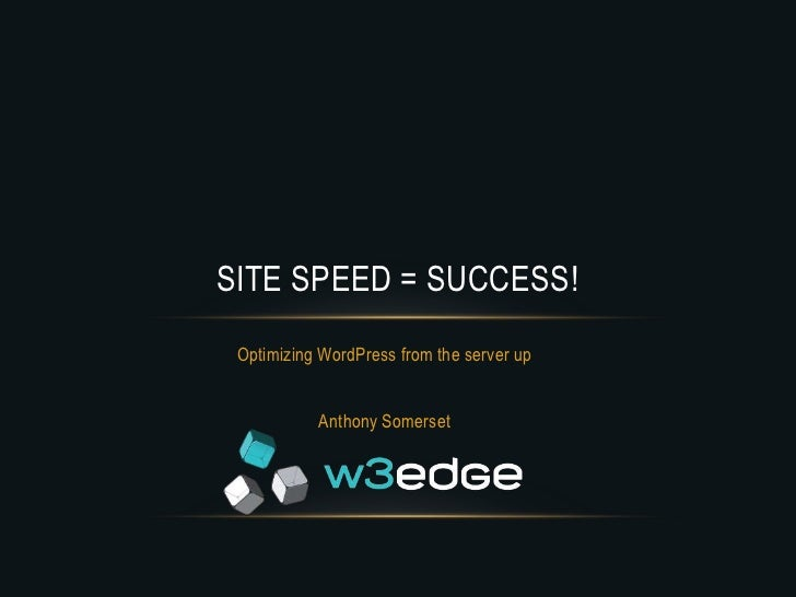 SITE SPEED = SUCCESS! Optimizing WordPress from the server up           Anthony Somerset