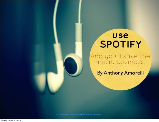 useSPOTIFYAnd you'll save themusic business.By Anthony Amorellihttp://www.flickr.com/photos/28968923@N08/3358544222Sunday, ...