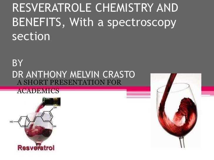RESVERATROLE CHEMISTRY ANDBENEFITS, With a spectroscopysectionBYDR ANTHONY MELVIN CRASTOA SHORT PRESENTATION FORACADEMICSF...