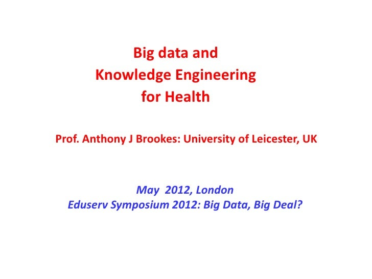 Big data and       Knowledge Engineering            for HealthProf. Anthony J Brookes: University of Leicester, UK        ...