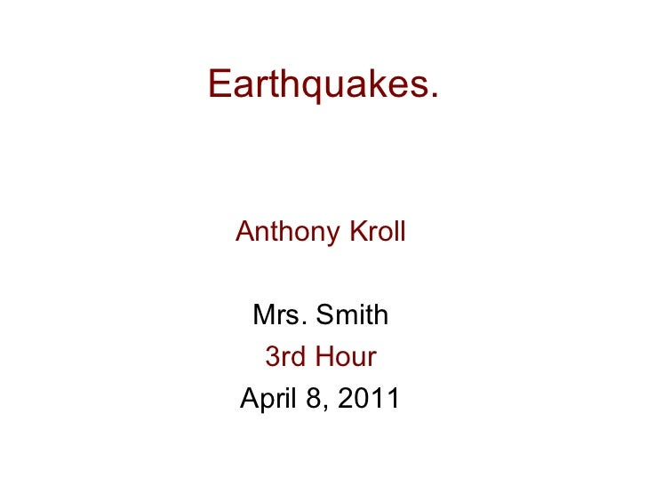 Earthquakes. Anthony Kroll Mrs. Smith 3rd Hour April 8, 2011