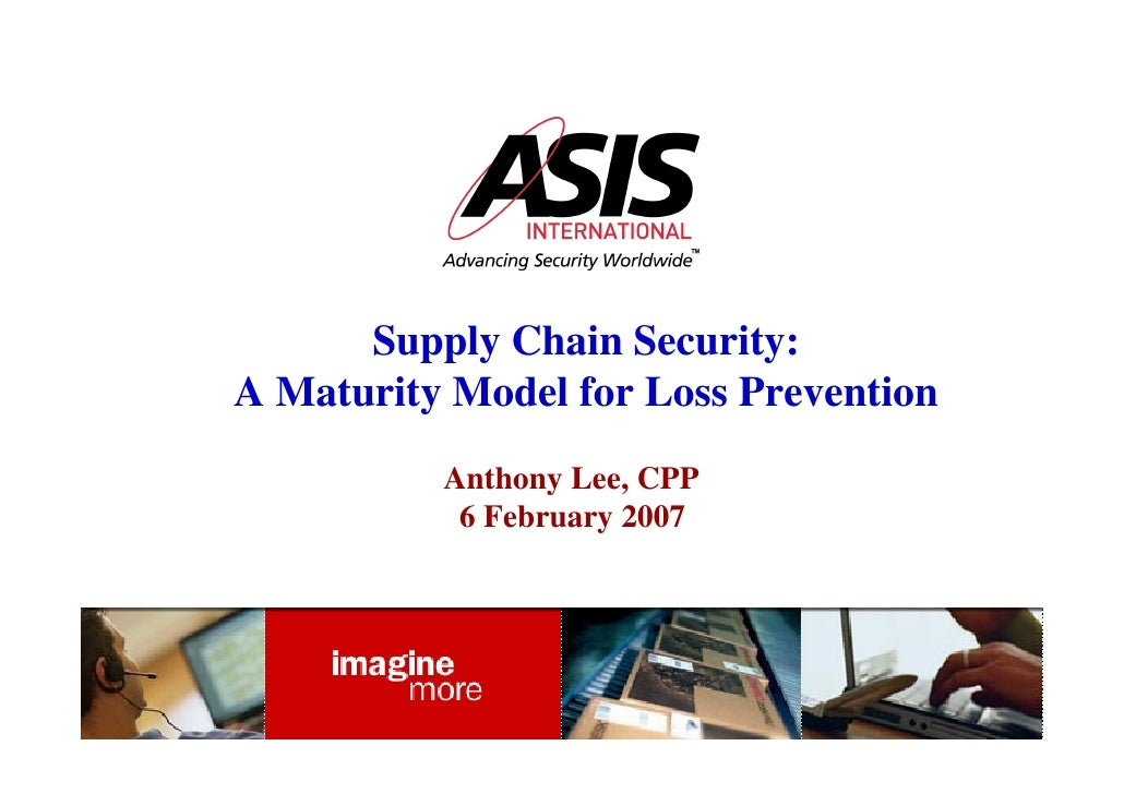 Supply Chain Security: A Maturity Model for Loss Prevention           Anthony Lee, CPP            6 February 2007