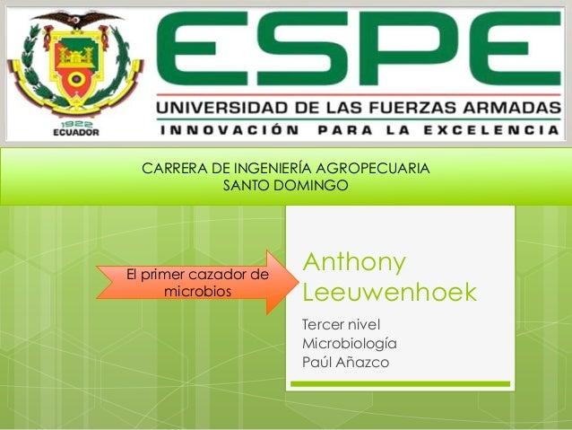 Anthony Leeuwenhoek Tercer nivel Microbiología Paúl Añazco El primer cazador de microbios CARRERA DE INGENIERÍA AGROPECUAR...