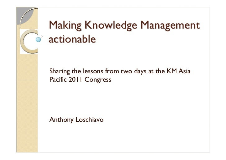 Making Knowledge ManagementactionableSharing the lessons from two days at the KM AsiaPacific 2011 CongressAnthony Loschiavo