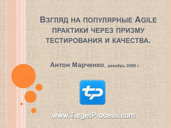 Взгляд на популярные Agile практики через призму тестирования и качества.<br />Антон Марченко,  декабрь 2009 г.<br />www.T...