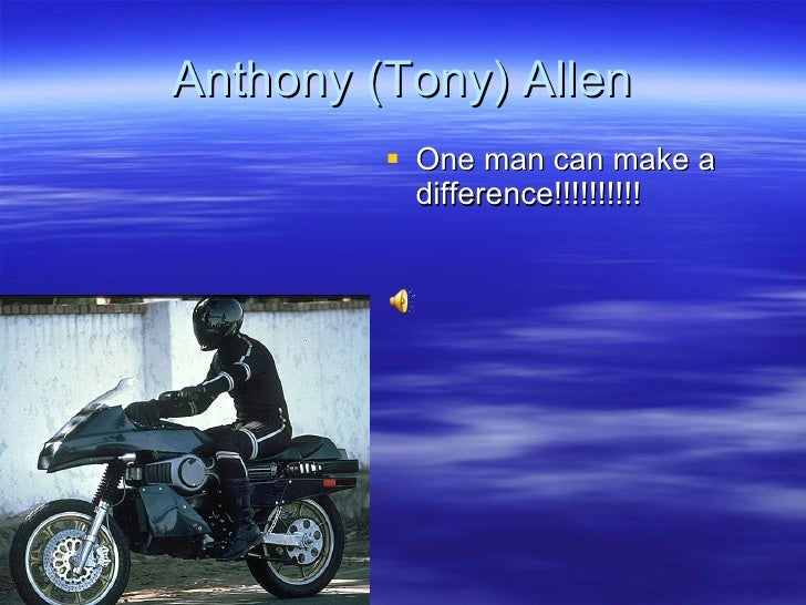 Anthony (Tony) Allen <ul><li>One man can make a difference!!!!!!!!!! </li></ul>