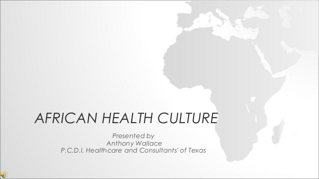 AFRICAN HEALTH CULTURE Presented by Anthony Wallace P.C.D.I. Healthcare and Consultants' of Texas