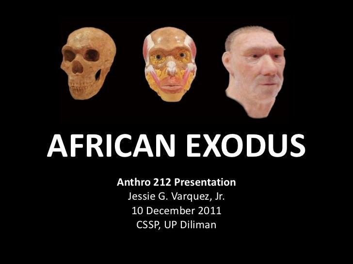 AFRICAN EXODUS   Anthro 212 Presentation     Jessie G. Varquez, Jr.      10 December 2011       CSSP, UP Diliman