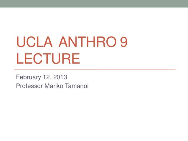 UCLA ANTHRO 9LECTUREFebruary 12, 2013Professor Mariko Tamanoi